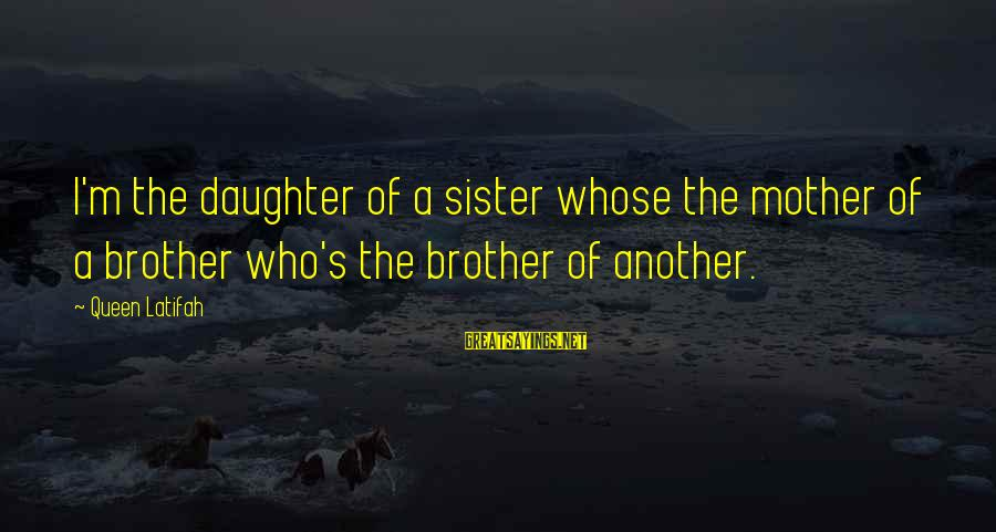 Queen Mother Sayings By Queen Latifah: I'm the daughter of a sister whose the mother of a brother who's the brother