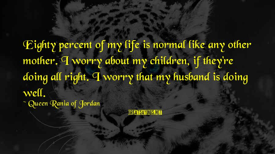 Queen Mother Sayings By Queen Rania Of Jordan: Eighty percent of my life is normal like any other mother. I worry about my