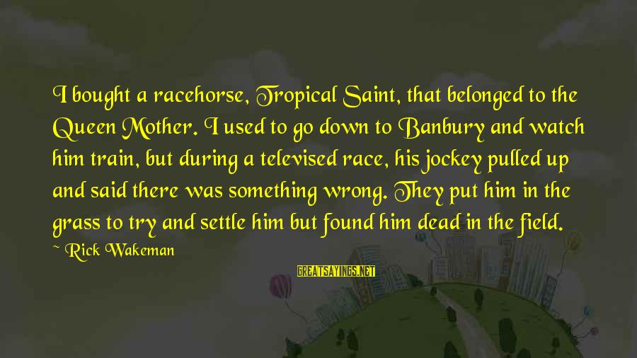 Queen Mother Sayings By Rick Wakeman: I bought a racehorse, Tropical Saint, that belonged to the Queen Mother. I used to
