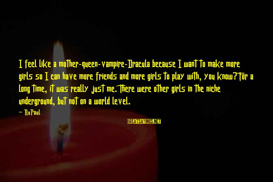Queen Mother Sayings By RuPaul: I feel like a mother-queen-vampire-Dracula because I want to make more girls so I can