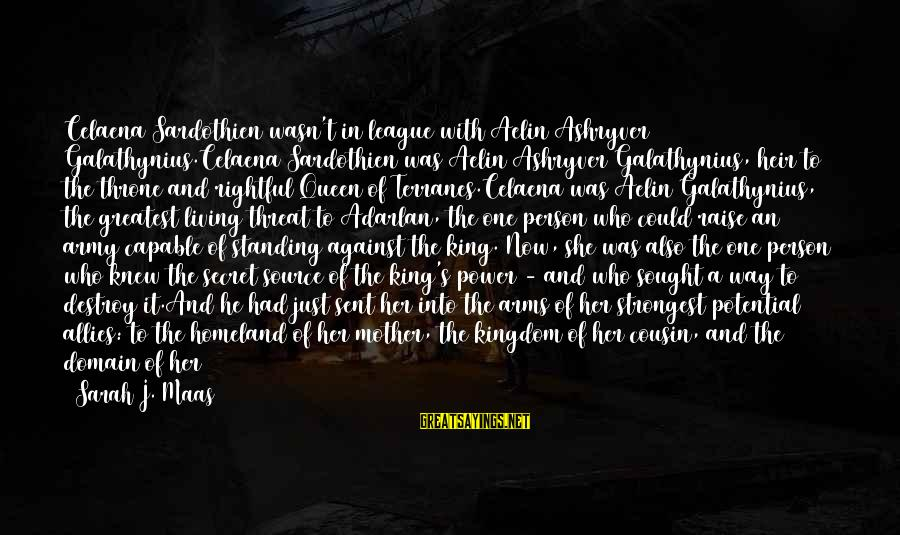 Queen Mother Sayings By Sarah J. Maas: Celaena Sardothien wasn't in league with Aelin Ashryver Galathynius.Celaena Sardothien was Aelin Ashryver Galathynius, heir