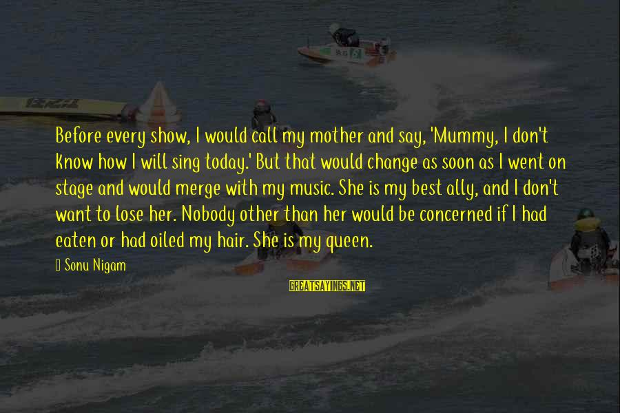 Queen Mother Sayings By Sonu Nigam: Before every show, I would call my mother and say, 'Mummy, I don't know how