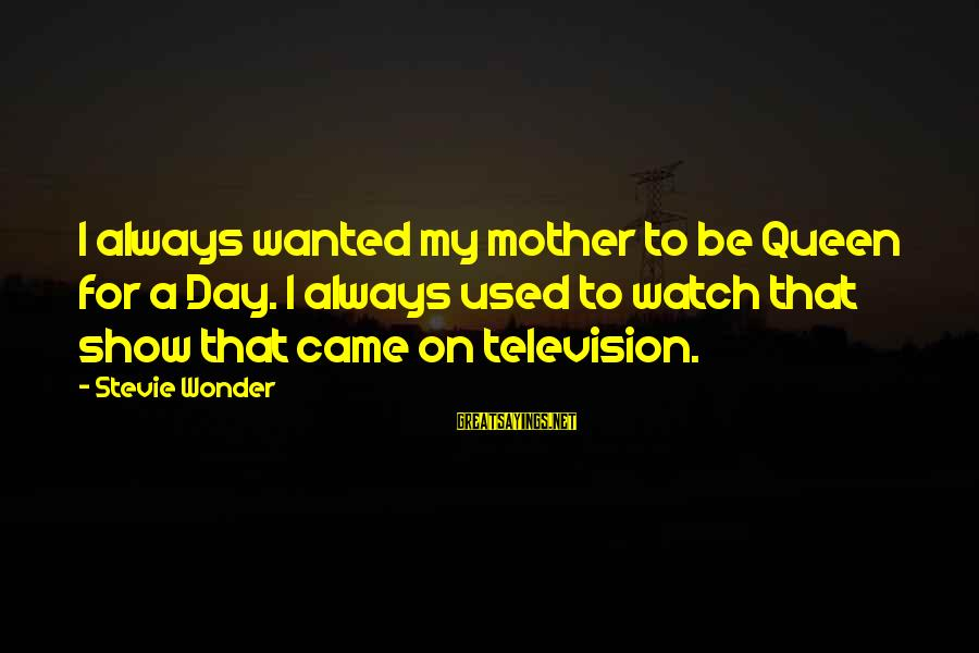 Queen Mother Sayings By Stevie Wonder: I always wanted my mother to be Queen for a Day. I always used to