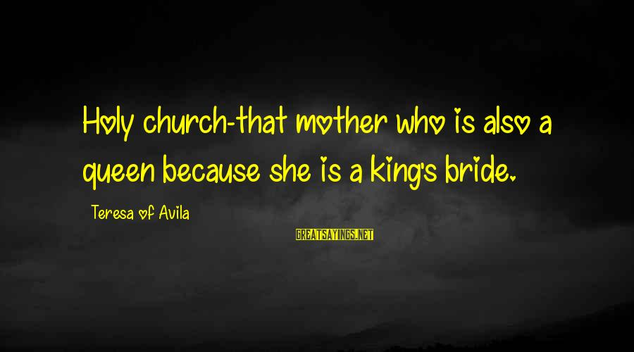 Queen Mother Sayings By Teresa Of Avila: Holy church-that mother who is also a queen because she is a king's bride.