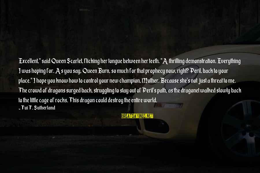 """Queen Mother Sayings By Tui T. Sutherland: Excellent,"""" said Queen Scarlet, flicking her tongue between her teeth. """"A thrilling demonstration. Everything I"""