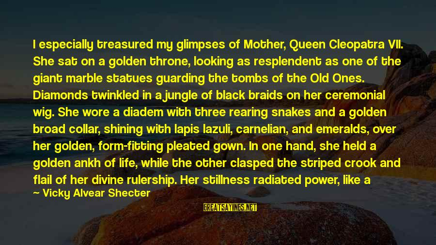 Queen Mother Sayings By Vicky Alvear Shecter: I especially treasured my glimpses of Mother, Queen Cleopatra VII. She sat on a golden