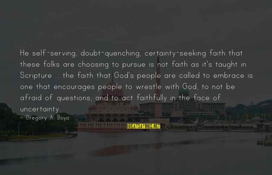 Quenching Sayings By Gregory A. Boyd: He self-serving, doubt-quenching, certainty-seeking faith that these folks are choosing to pursue is not faith