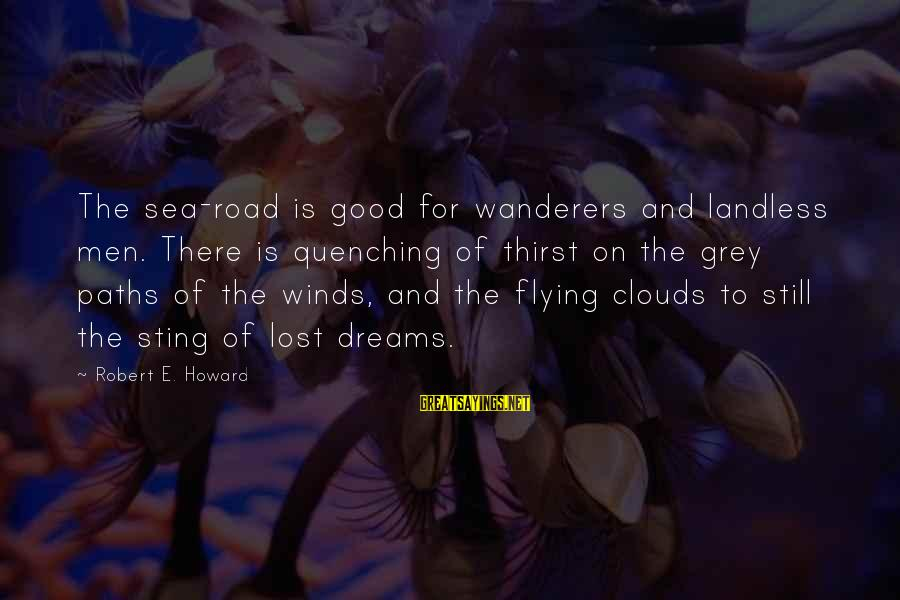 Quenching Sayings By Robert E. Howard: The sea-road is good for wanderers and landless men. There is quenching of thirst on