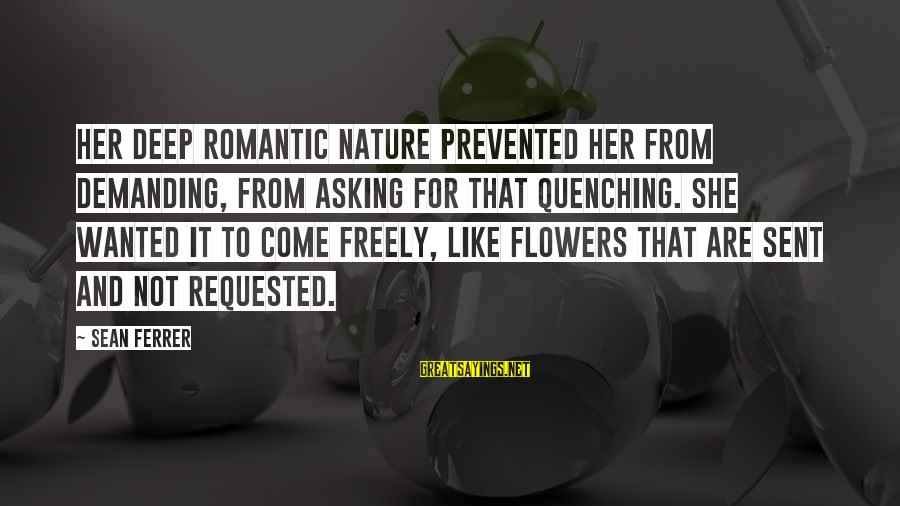 Quenching Sayings By Sean Ferrer: Her deep romantic nature prevented her from demanding, from asking for that quenching. She wanted
