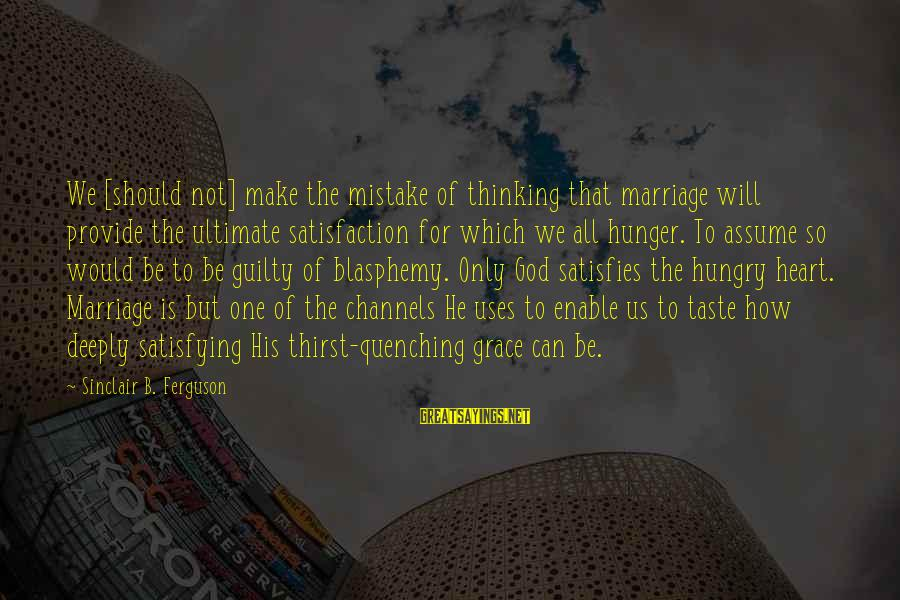 Quenching Sayings By Sinclair B. Ferguson: We [should not] make the mistake of thinking that marriage will provide the ultimate satisfaction
