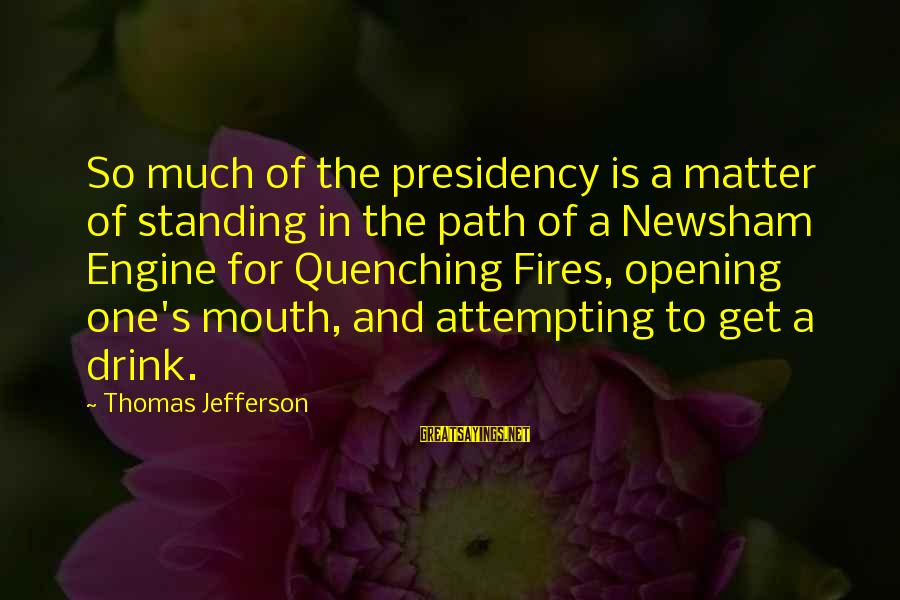 Quenching Sayings By Thomas Jefferson: So much of the presidency is a matter of standing in the path of a