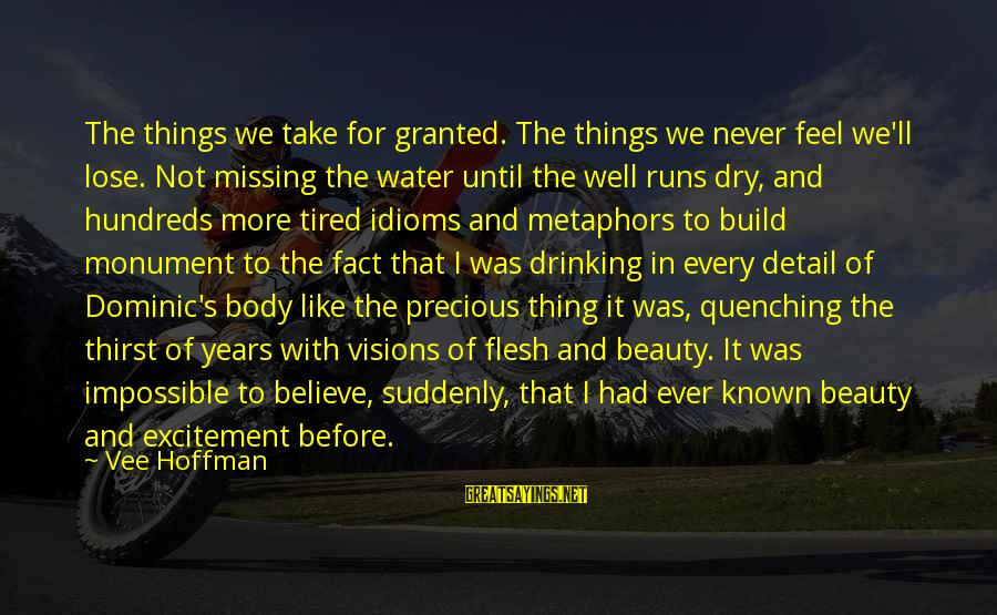 Quenching Sayings By Vee Hoffman: The things we take for granted. The things we never feel we'll lose. Not missing