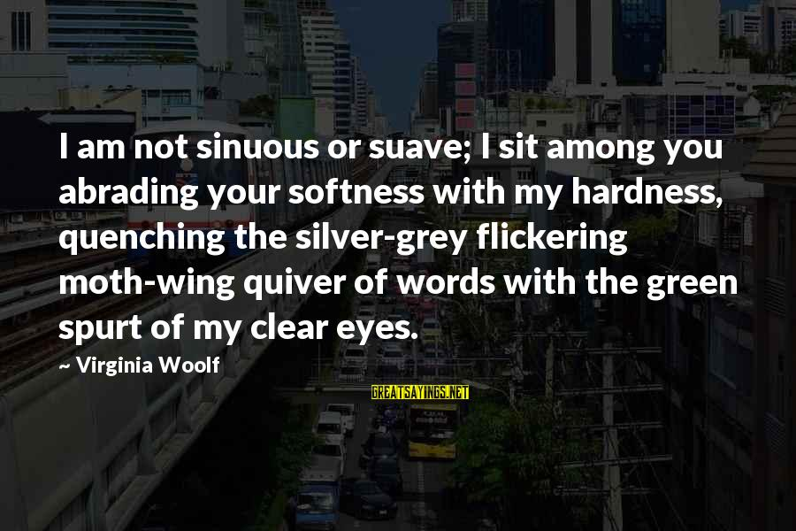 Quenching Sayings By Virginia Woolf: I am not sinuous or suave; I sit among you abrading your softness with my
