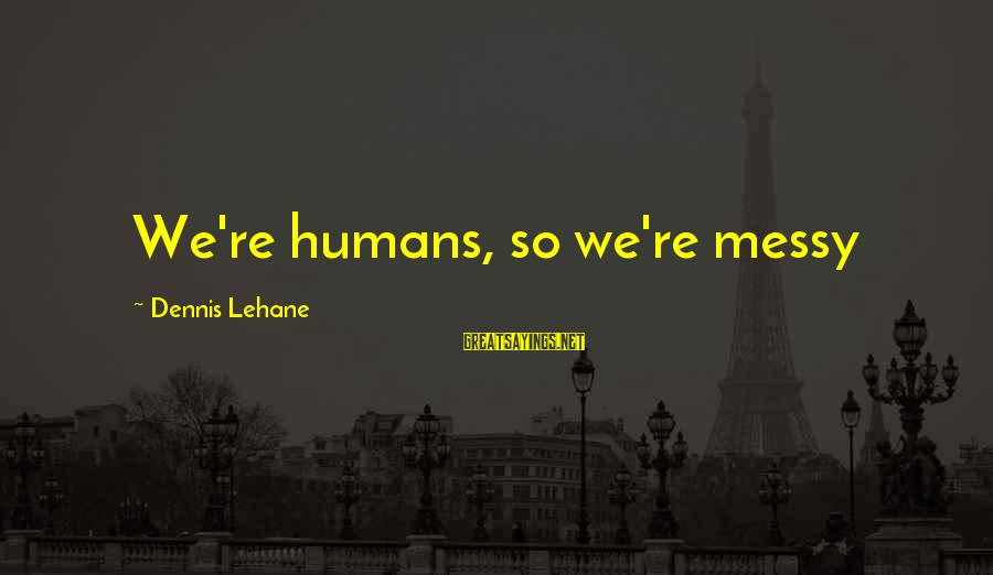 Quest For Camelot Sayings By Dennis Lehane: We're humans, so we're messy