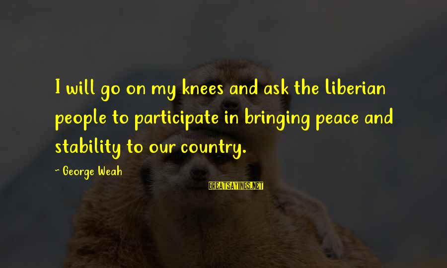 Quest For Camelot Sayings By George Weah: I will go on my knees and ask the Liberian people to participate in bringing