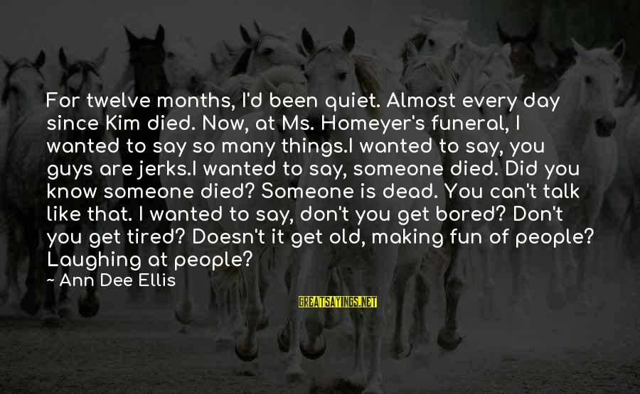 Quiet Guys Sayings By Ann Dee Ellis: For twelve months, I'd been quiet. Almost every day since Kim died. Now, at Ms.