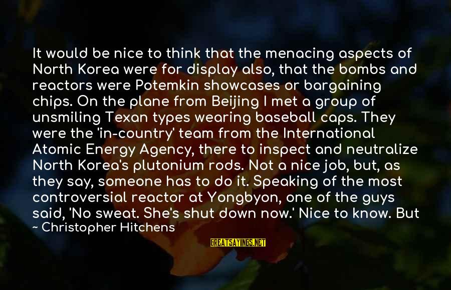 Quiet Guys Sayings By Christopher Hitchens: It would be nice to think that the menacing aspects of North Korea were for