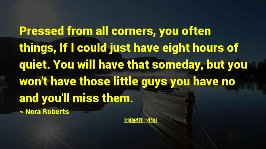Quiet Guys Sayings By Nora Roberts: Pressed from all corners, you often things, If I could just have eight hours of