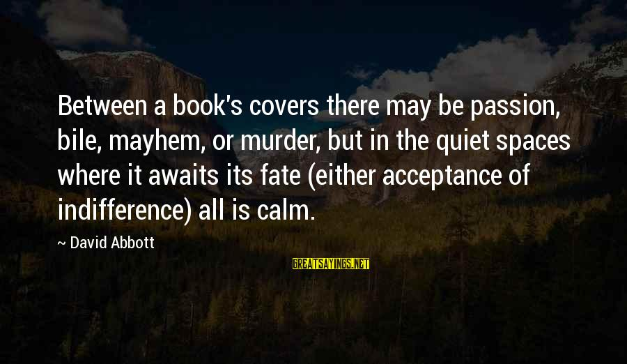 Quiet Spaces Sayings By David Abbott: Between a book's covers there may be passion, bile, mayhem, or murder, but in the