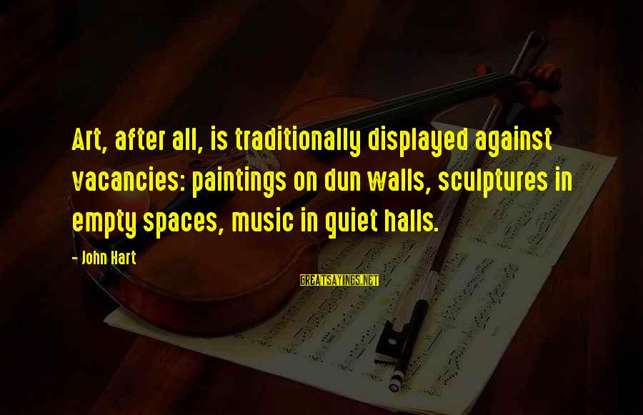 Quiet Spaces Sayings By John Hart: Art, after all, is traditionally displayed against vacancies: paintings on dun walls, sculptures in empty