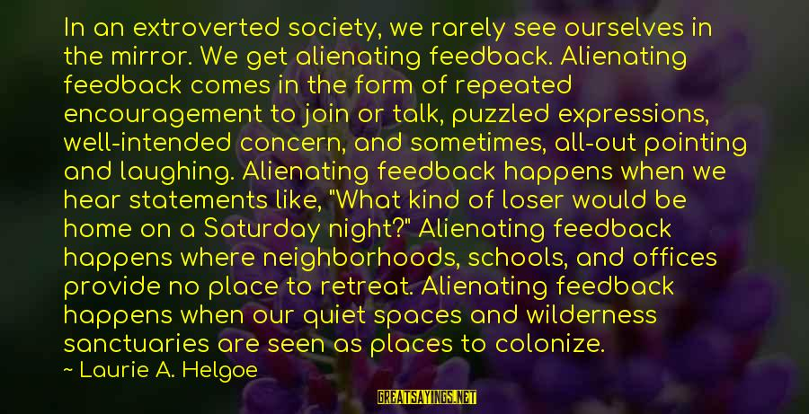 Quiet Spaces Sayings By Laurie A. Helgoe: In an extroverted society, we rarely see ourselves in the mirror. We get alienating feedback.