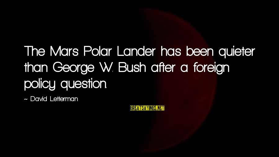 Quieter Than Sayings By David Letterman: The Mars Polar Lander has been quieter than George W. Bush after a foreign policy