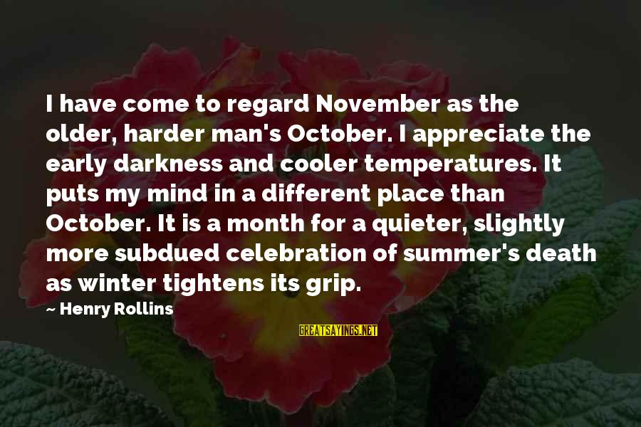 Quieter Than Sayings By Henry Rollins: I have come to regard November as the older, harder man's October. I appreciate the