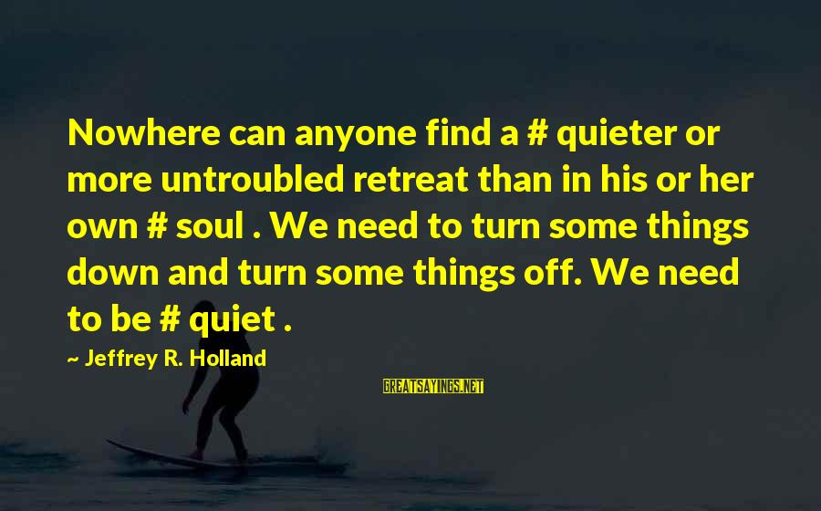 Quieter Than Sayings By Jeffrey R. Holland: Nowhere can anyone find a # quieter or more untroubled retreat than in his or