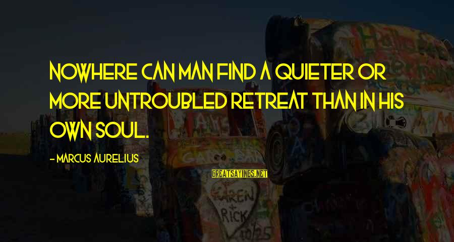 Quieter Than Sayings By Marcus Aurelius: Nowhere can man find a quieter or more untroubled retreat than in his own soul.