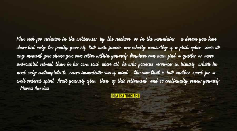 Quieter Than Sayings By Marcus Aurelius: Men seek for seclusion in the wilderness, by the seashore, or in the mountains -