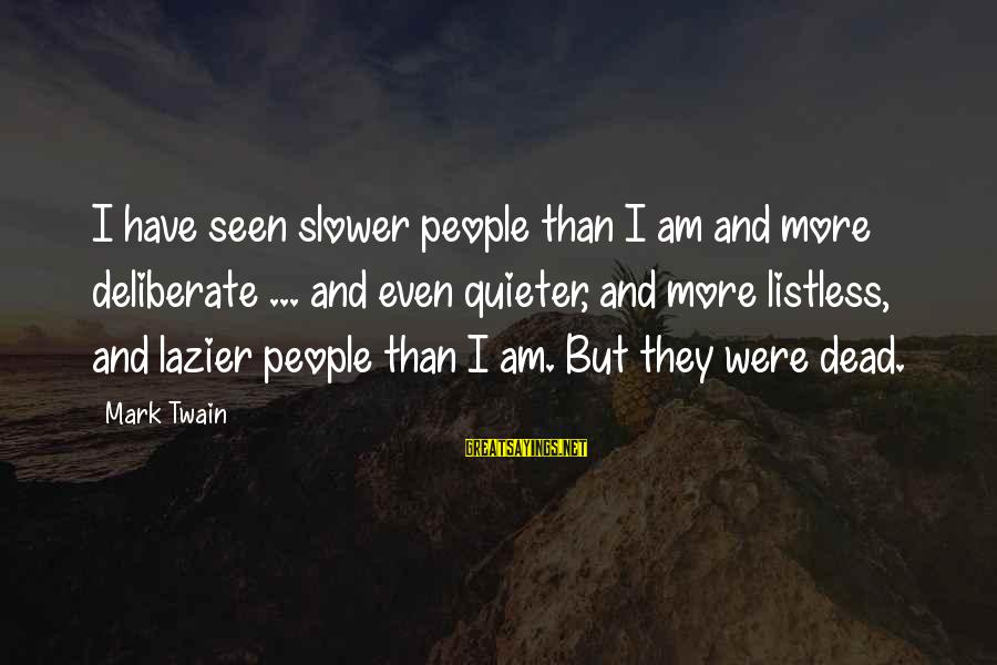 Quieter Than Sayings By Mark Twain: I have seen slower people than I am and more deliberate ... and even quieter,