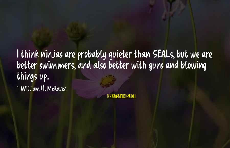 Quieter Than Sayings By William H. McRaven: I think ninjas are probably quieter than SEALs, but we are better swimmers, and also
