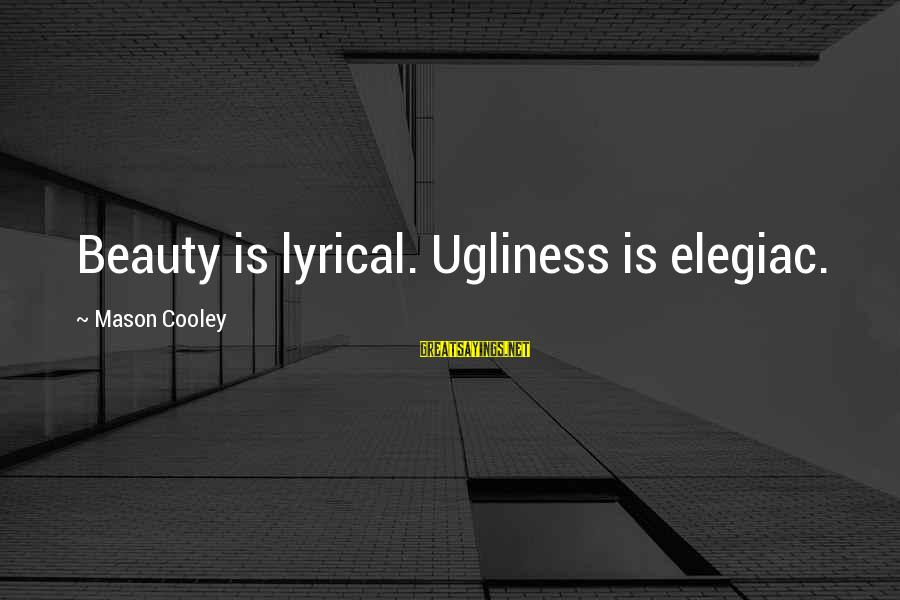 Quietgirlius Sayings By Mason Cooley: Beauty is lyrical. Ugliness is elegiac.