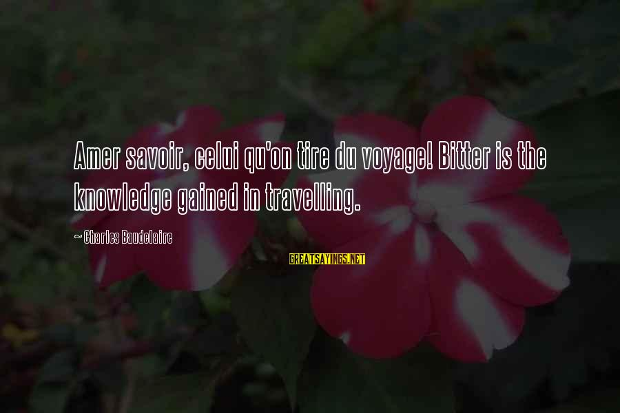 Qu'il Sayings By Charles Baudelaire: Amer savoir, celui qu'on tire du voyage! Bitter is the knowledge gained in travelling.