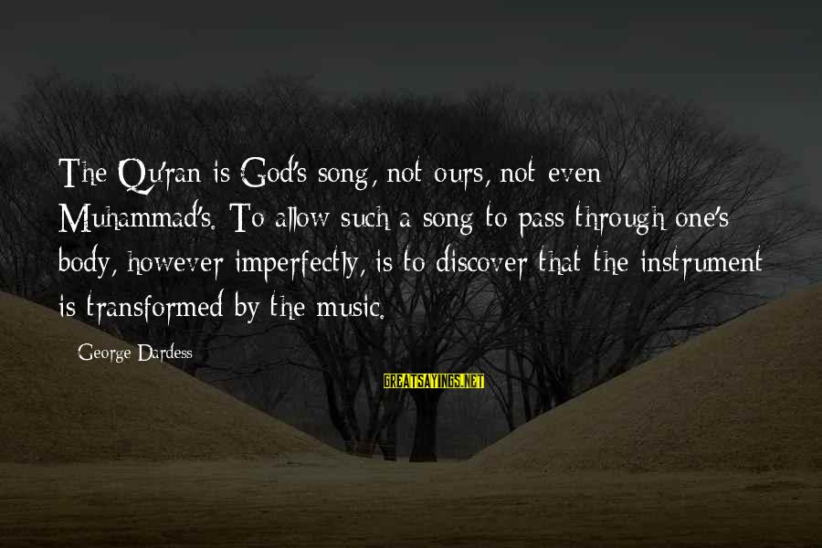 Qu'il Sayings By George Dardess: The Qu'ran is God's song, not ours, not even Muhammad's. To allow such a song