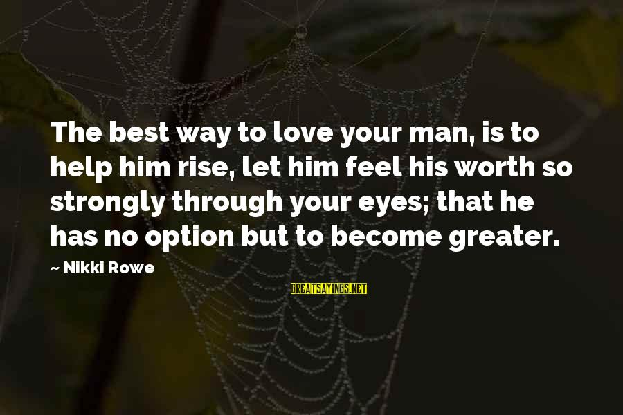 Qu'il Sayings By Nikki Rowe: The best way to love your man, is to help him rise, let him feel