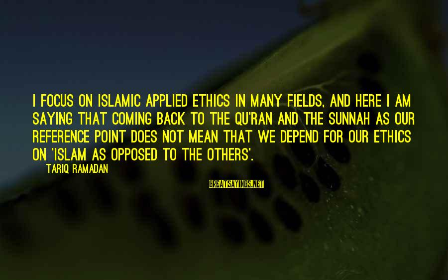 Qu'il Sayings By Tariq Ramadan: I focus on Islamic applied ethics in many fields, and here I am saying that