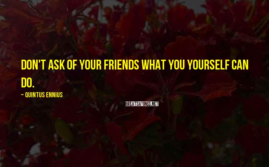 Quintus Ennius Sayings: Don't ask of your friends what you yourself can do.