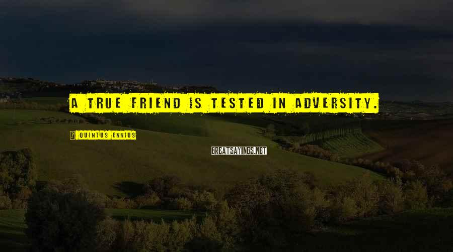 Quintus Ennius Sayings: A true friend is tested in adversity.