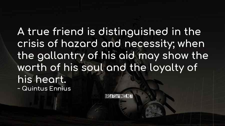 Quintus Ennius Sayings: A true friend is distinguished in the crisis of hazard and necessity; when the gallantry