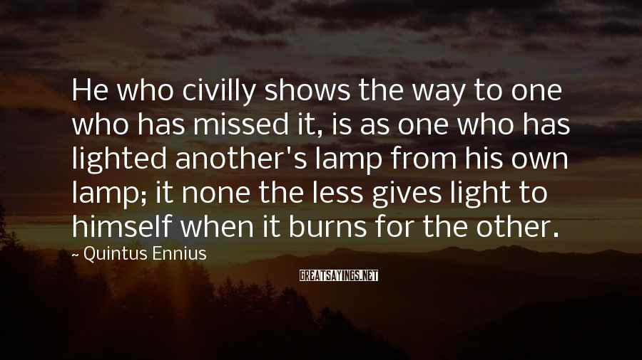 Quintus Ennius Sayings: He who civilly shows the way to one who has missed it, is as one
