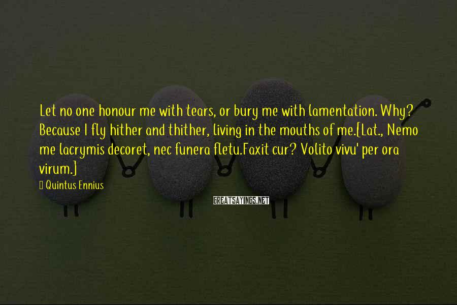 Quintus Ennius Sayings: Let no one honour me with tears, or bury me with lamentation. Why? Because I