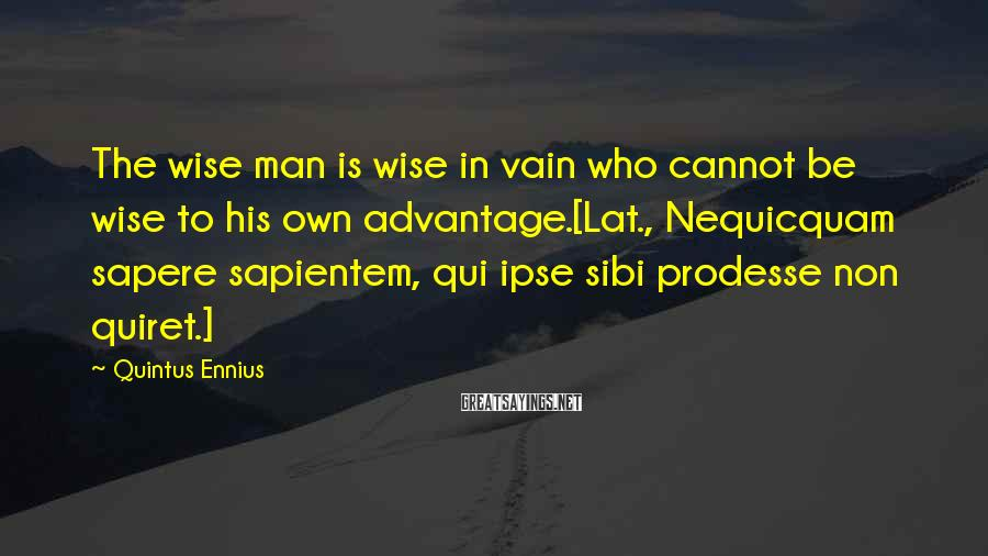 Quintus Ennius Sayings: The wise man is wise in vain who cannot be wise to his own advantage.[Lat.,