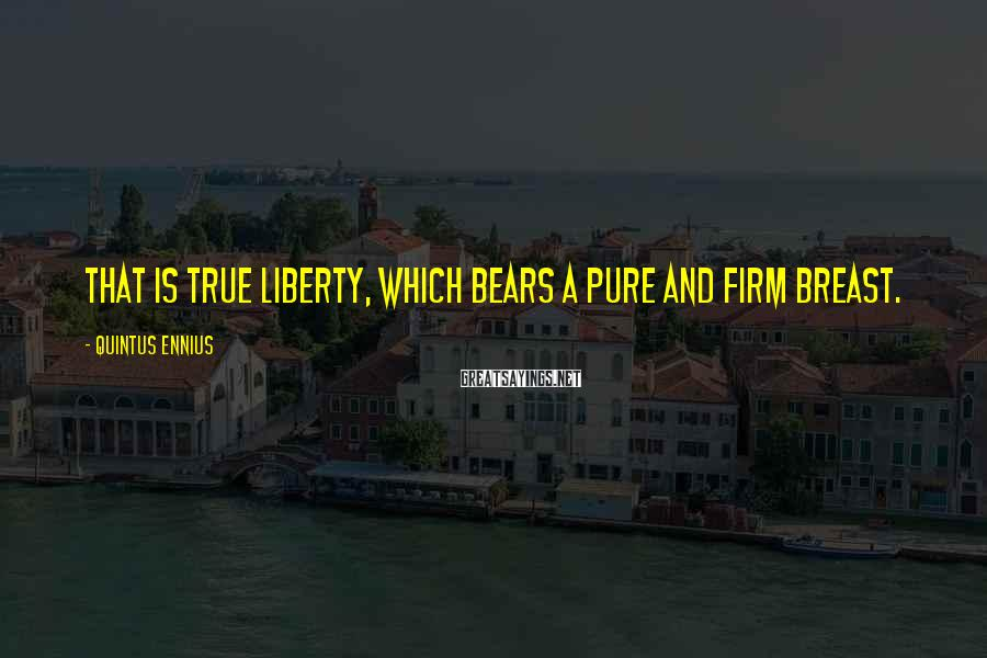 Quintus Ennius Sayings: That is true liberty, which bears a pure and firm breast.