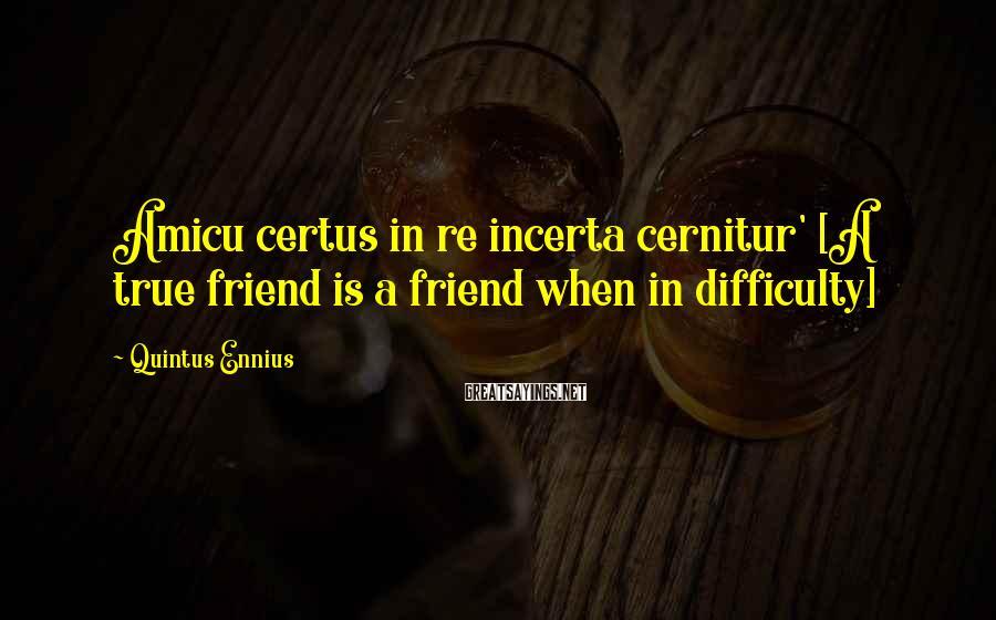 Quintus Ennius Sayings: Amicu certus in re incerta cernitur' [A true friend is a friend when in difficulty]