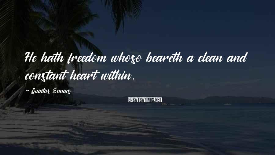 Quintus Ennius Sayings: He hath freedom whoso beareth a clean and constant heart within.