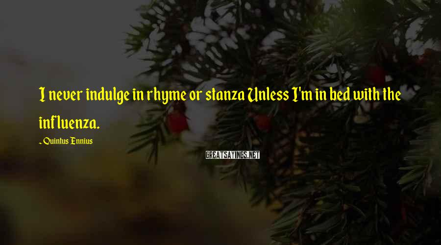 Quintus Ennius Sayings: I never indulge in rhyme or stanza Unless I'm in bed with the influenza.