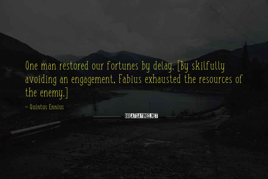 Quintus Ennius Sayings: One man restored our fortunes by delay. [By skilfully avoiding an engagement, Fabius exhausted the
