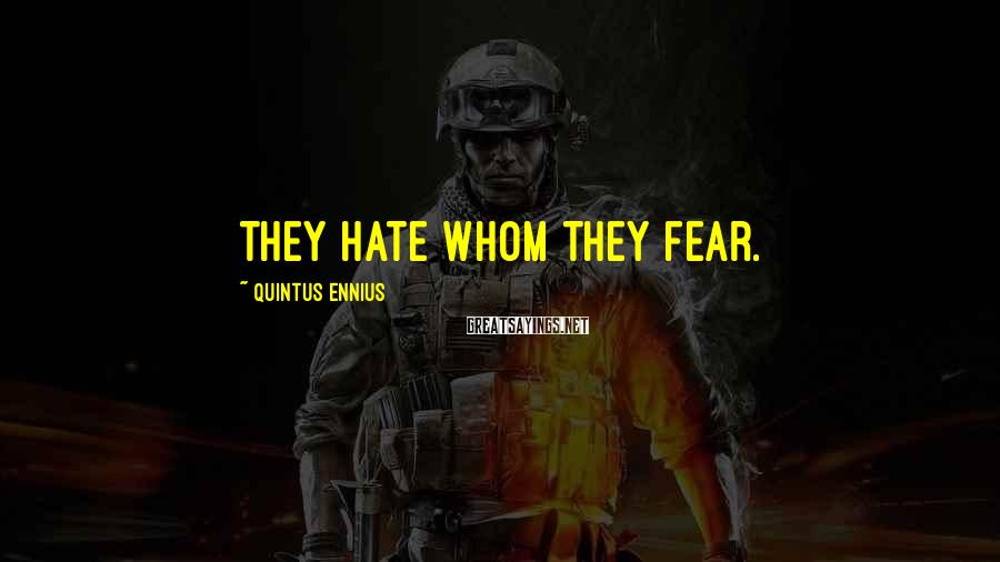 Quintus Ennius Sayings: They hate whom they fear.