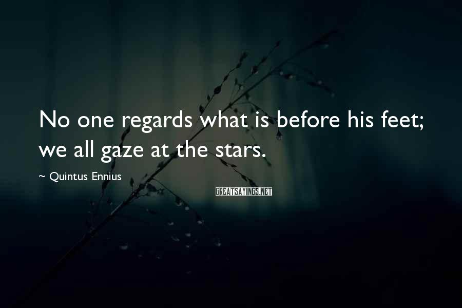 Quintus Ennius Sayings: No one regards what is before his feet; we all gaze at the stars.